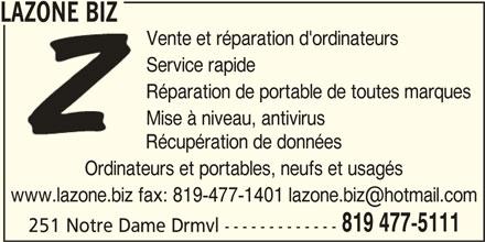 Lazone Biz (819-477-5111) - Annonce illustrée======= - Réparation de portable de toutes marquesRéparation de po Mise à niveau, antiviruse à niveau, a Récupération de donnéesRécupération de Ordinateurs et portables, neufs et usagésnateurs et portables 819 477-5111 251 Notre Dame Drmvl ------------- LAZONE BIZ Vente et réparation d'ordinateursVente et réparat Service rapideService rapide