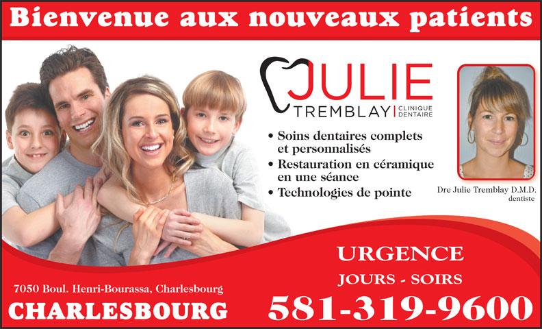 Clinique Dentaire Julie Tremblay Inc (418-626-3148) - Annonce illustrée======= - Restauration en céramique en une séance Dre Julie Tremblay D.M.D.JuliTr bl D.M.D Technologies de pointe et personnalisés dentiste Bienvenue aux nouveaux patients Soins dentaires complets URGENCE JOURS - SOIRS 7050 Boul. Henri-Bourassa, Charlesbourg CHARLESBOURG 581-319-9600