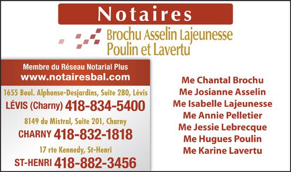 Notaires Brochu Asselin Lajeunesse (418-834-5400) - Annonce illustrée======= - Membre du Réseau Notarial Plus www.notairesbal.com Me Chantal Brochu Me Josianne Asselin 1655 Boul. Alphonse-Desjardins, Suite 280, Lévis Me Isabelle Lajeunesse LÉVIS (Charny) 418-834-5400 Me Annie Pelletier 8149 du Mistral, Suite 201, Charny Me Jessie Lebrecque CHARNY 418-832-1818 Me Hugues Poulin 17 rte Kennedy, St-Henri Me Karine Lavertu ST-HENRI 418-882-3456