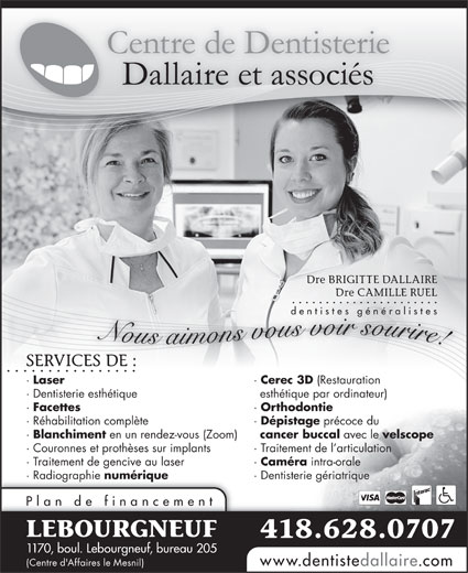 Centre de Dentisterie Dallaire et Associés (418-628-0707) - Annonce illustrée======= - · Réhabilitation complète · Dépistage précoce du · Blanchiment en un rendez-vous (Zoom) cancer buccal avec le velscope · Couronnes et prothèses sur implants Orthodontie · Traitement de l articulation · Traitement de gencive au laser Dre BRIGITTE DALLAIRE Dre CAMILLE RUEL dentistes généralistes Nous aimons vous voir sourire! SERVICES DE :RVICES DE : · Laser · Cerec 3D (Restauration · Dentisterie esthétique esthétique par ordinateur) · Facettes · Caméra intra-orale · Radiographie numérique · Dentisterie gériatrique Plan de financement LEBOURGNEUF 418.628.0707 1170, boul. Lebourgneuf, bureau 205 www.dentistedallaire.com (Centre d'Affaires le Mesnil) ·