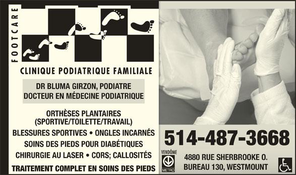 Clinique Podiatrique Familiale Footcare Inc (514-487-3668) - Annonce illustrée======= - DR BLUMA GIRZON, PODIATRE DOCTEUR EN MÉDECINE PODIATRIQUE ORTHÈSES PLANTAIRES (SPORTIVE/TOILETTE/TRAVAIL) BLESSURES SPORTIVES   ONGLES INCARNÉS 514-487-3668514-487-3668 SOINS DES PIEDS POUR DIABÉTIQUES CHIRURGIE AU LASER   CORS; CALLOSITÉS 4880 RUE SHERBROOKE O.4880 RUE SHERBROOKE O. BUREAU 130, WESTMOUNTBUREAU 130, WESTMOUNT TRAITEMENT COMPLET EN SOINS DES PIEDS