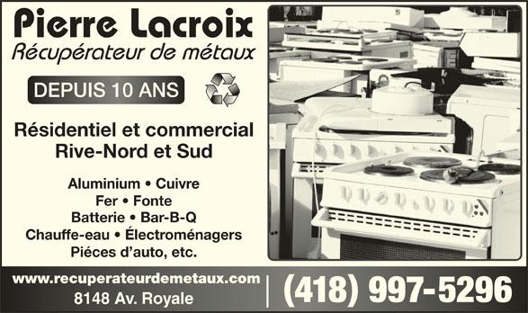 Pierre Lacroix - Récupérateur de Métaux (418-997-5296) - Annonce illustrée======= - DEPUIS 10 ANSDEPUIS 10 ANS Résidentiel et commercial Rive-Nord et Sud Aluminium   Cuivre Fer   Fonte Batterie   Bar-B-Q Chauffe-eau   Électroménagers Piéces d auto, etc. www.recuperateurdemetaux.comwww.recuperateurdemetaux.com 418 997-5296418 9975296 8148 Av. Royale8148 Av. Royale