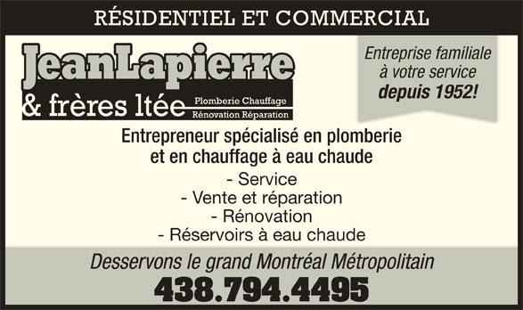 Jean Lapierre Et Frères Ltée (514-721-4915) - Annonce illustrée======= - à votre service depuis 1952! Entrepreneur spécialisé en plomberiembie et en chauffage à eau chaude - Service - Vente et réparation - Rénovation - Réservoirs à eau chaude Desservons le grand Montréal Métropolitain 438.794.4495 RÉSIDENTIEL ET COMMERCIAL Entreprise familiale