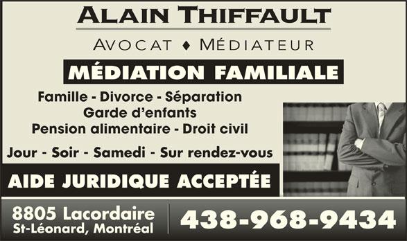 Alain Thiffault (514-494-4394) - Annonce illustrée======= - AVOCAT MÉDIATEUR MÉDIATION FAMILIALE Famille - Divorce - Séparation Garde d enfants Pension alimentaire - Droit civil Jour - Soir - Samedi - Sur rendez-vous AIDE JURIDIQUE ACCEPTÉE 8805 Lacordaire8805 Lacordaire 438-968-9434438-968-9434 St-Léonard, MontréalSt-Léonard, Montréal