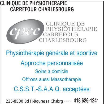 Clinique de Physiothérapie Carrefour Charlesbourg (418-626-1241) - Annonce illustrée======= - CLINIQUE DE PHYSIOTHERAPIE CARREFOUR CHARLESBOURG Physiothérapie générale et sportive Approche personnalisée Soins à domicile Offrons aussi Massothérapie C.S.S.T.-S.A.A.Q. acceptées ---- 418 626-1241 225-8500 Bd H-Bourassa Chsbrg