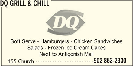 Dairy Queen Grill & Chill (902-863-2330) - Display Ad - Soft Serve - Hamburgers - Chicken Sandwiches Salads - Frozen Ice Cream Cakes Next to Antigonish Mall 902 863-2330 155 Church ------------------------ DQ GRILL & CHILL