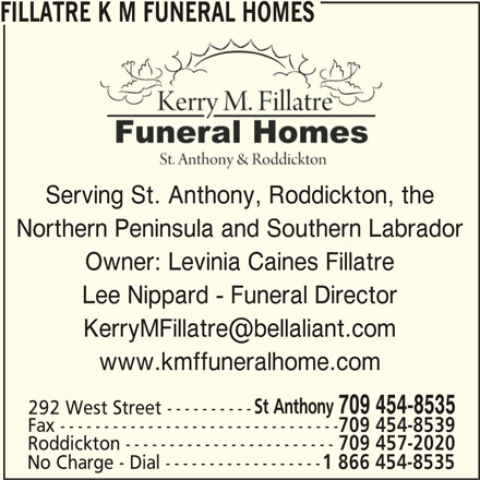 Fillatre K M Funeral Homes (709-454-8535) - Display Ad - FILLATRE K M FUNERAL HOMES Serving St. Anthony, Roddickton, the Northern Peninsula and Southern Labrador Owner: Levinia Caines Fillatre Lee Nippard - Funeral Director www.kmffuneralhome.com St Anthony 709 454-8535 292 West Street ---------- Fax -------------------------------- 709 454-8539 Roddickton ------------------------ 709 457-2020 No Charge - Dial ------------------ 1 866 454-8535