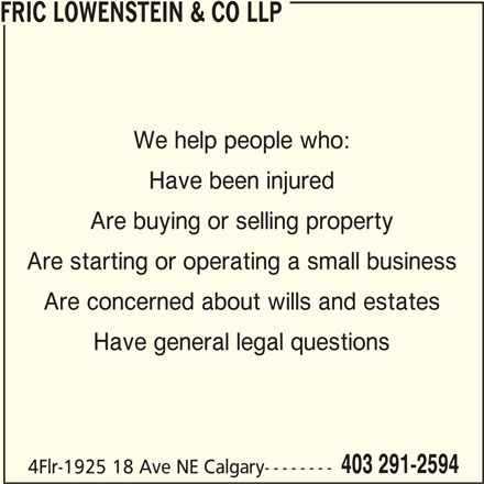Fric Lowenstein & Co LLP (403-291-2594) - Display Ad - FRIC LOWENSTEIN & CO LLP We help people who: Have been injured Are buying or selling property Are starting or operating a small business Are concerned about wills and estates Have general legal questions 403 291-2594 4Flr-1925 18 Ave NE Calgary--------