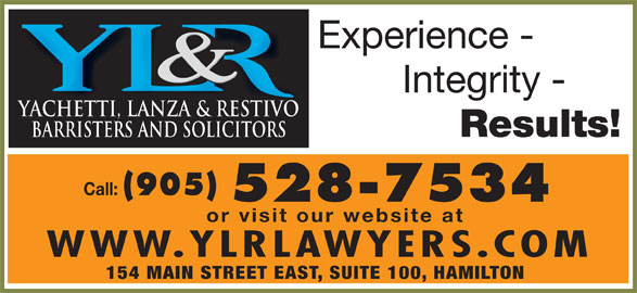 Yachetti Lanza & Restivo (905-528-7534) - Display Ad - Experience - Integrity - YACHETTI, LANZA & RESTIVO Results! BARRISTERS AND SOLICITORS Call: (905) 528-7534 or visit our website at WWW.YLRLAWYERS.COM 154 MAIN STREET EAST, SUITE 100, HAMILTON
