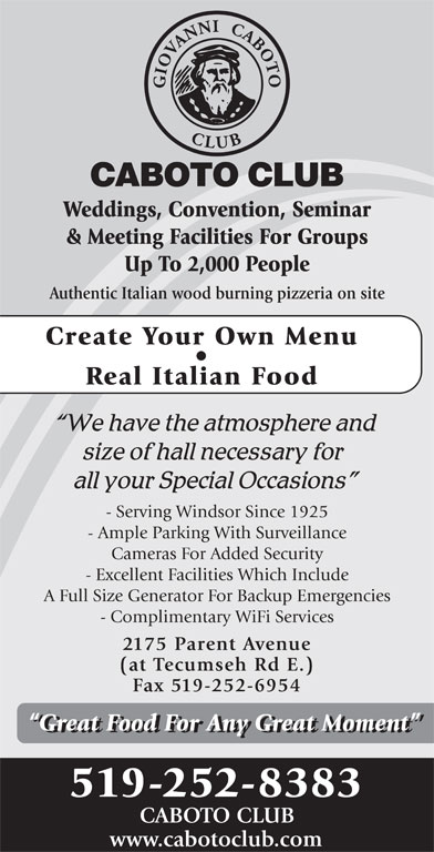 Caboto Club (519-252-8383) - Display Ad - Fax 519-252-6954 Great Food For Any Great Moment 519-252-8383 CABOTO CLUB www.cabotoclub.com Weddings, Convention, Seminar & Meeting Facilities For Groups Up To 2,000 People Authentic Italian wood burning pizzeria on site Create Your Own Menu Real Italian Food - Serving Windsor Since 1925 - Ample Parking With Surveillance Cameras For Added Security - Excellent Facilities Which Include A Full Size Generator For Backup Emergencies - Complimentary WiFi Services 2175 Parent Avenue (at Tecumseh Rd E.)