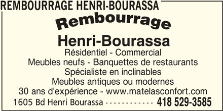 Matelas Confort (418-529-3585) - Annonce illustrée======= - REMBOURRAGE HENRI-BOURASSA Résidentiel - Commercial Meubles neufs - Banquettes de restaurants Spécialiste en inclinables Meubles antiques ou modernes 30 ans d'expérience - www.matelasconfort.com 1605 Bd Henri Bourassa ------------ 418 529-3585