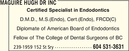 Maguire Hugh Dr Inc (604-531-3631) - Display Ad - MAGUIRE HUGH DR INC Certified Specialist in Endodontics D.M.D., M.S.(Endo), Cert.(Endo), FRCD(C) Diplomate of American Board of Endodontics Fellow of The College of Dental Surgeons of BC 604 531-3631 239-1959 152 St Sry ------------------