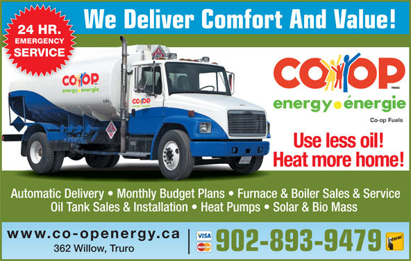 Co-op Fuels (902-893-9479) - Display Ad - We Deliver Comfort And Value! 24 HR. EMERGENCY SERVICE Co-op Fuels Use less oil! Heat more home! Automatic Delivery   Monthly Budget Plans   Furnace & Boiler Sales & Service Oil Tank Sales & Installation   Heat Pumps   Solar & Bio Mass www.co-openergy.ca 902-893-9479 362 Willow, Truro