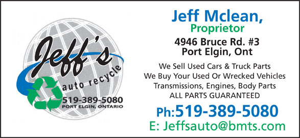 Jeff's Auto Recycle (519-389-5080) - Display Ad - Jeff Mclean, Proprietor 4946 Bruce Rd. #3 Port Elgin, Ont We Sell Used Cars & Truck Parts We Buy Your Used Or Wrecked Vehicles Transmissions, Engines, Body Parts ALL PARTS GUARANTEED Ph:519-389-5080