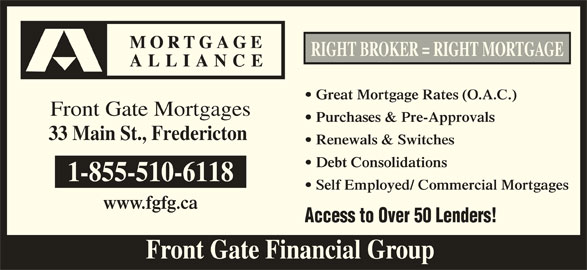Mortgage Alliance - Front Gate Mortgages (506-443-0260) - Display Ad - RIGHT BROKER = RIGHT MORTGAGE Great Mortgage Rates (O.A.C.) Front Gate Mortgages Purchases & Pre-Approvals 33 Main St., Fredericton Renewals & Switches Debt Consolidations 1-855-510-6118 Self Employed/ Commercial Mortgages www.fgfg.ca Access to Over 50 Lenders! Front Gate Financial Group