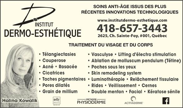 Institut Dermo-Esthétique (418-657-3443) - Annonce illustrée======= - SOINS ANTI-ÂGE ISSUS DES PLUS RÉCENTES INNOVATIONS TECHNOLOGIQUES www.institutdermo-esthetique.com 418-657-3443 2625, Ch. Sainte-Foy, #001, Québec TRAITEMENT DU VISAGE ET DU CORPS Télangiectasies Vasculyse   Lifting d'électro stimulation Couperose Ablation de molluscum pendulum (Tétine) Acné   Rosacée Poches sous les yeux Cicatrices Skin remodeling system Taches pigmentaires Luminothérapie   Relâchement tissulaire Pores dilatés Rides   Veillissement   Cernes Grain de millium Double menton   Facial   Kératose sénile Halina KowalikHalina Kowalik