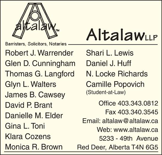 Altalaw LLP (403-343-0812) - Display Ad - Altalaw LLP Shari L. LewisRobert J. Warrender Daniel J. HuffGlen D. Cunningham N. Locke RichardsThomas G. Langford Camille PopovichGlyn L. Walters (Student-at-Law) James B. Cawsey Office 403.343.0812 David P. Brant Fax 403.340.3545 Danielle M. Elder Gina L. Toni Web: www.altalaw.ca Klara Cozens 5233 - 49th  Avenue Red Deer, Alberta T4N 6G5 Monica R. Brown