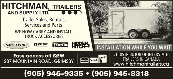 Hitchman Trailers & Supply Ltd (905-945-9335) - Display Ad - TRAILERS HITCHMAN AND SUPPLY LTD. Trailer Sales, Rentals, Services and Parts WE NOW CARRY AND INSTALL TRUCK ACCESSORIES INSTALLATION WHILE YOU WAIT #1 DISTRIBUTOR OF INTERSTATE Easy access off QEW TRAILERS IN CANADA 287 MOUNTAIN ROAD, GRIMSBY www.hitchmantrailers.ca 905 945-9335   905 945-8318