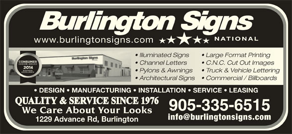Burlington Signs National (905-335-6515) - Display Ad - www.burlingtonsigns.com Illuminated Signs Large Format Printing  Illuminated Signsarge Format Printing Channel Letters C.N.C. Cut Out Imageshannel Letters.N.C. Cut Out Images Pylons & Awnings Truck & Vehicle Lettering  Pylons & Awningsruck & Vehicle Lettering Architectural Signs Commercial / Billboardschitectural Signsommercial / Billboards DESIGN   MANUFACTURING   INSTALLATION   SERVICE   LEASING QUALITY & SERVICE SINCE 1976 905-335-6515 We Care About Your Looks 1229 Advance Rd, Burlington