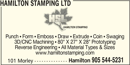 """Hamilton Stamping Ltd (905-544-5231) - Display Ad - 3D/CNC Machining  80"""" X 27"""" X 28"""" Prototyping Reverse Engineering  All Material Types & Sizes www.hamiltonstamping.com Hamilton 905 544-5231 101 Morley -------------- HAMILTON STAMPING LTD HAMILTION STAMPINGHAMILTION STAMPING Punch  Form  Emboss  Draw  Extrude  Coin  Swaging"""