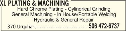 XL Plating & Machining (506-472-6737) - Display Ad - XL PLATING & MACHINING XL PLATING & MACHINING Hard Chrome Plating - Cylindrical Grinding General Machining - In House/Portable Welding Hydraulic & General Repair 506 472-6737 370 Urquhart ----------------------