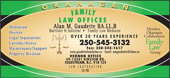 Gaudette Alan M (250-545-3132) - Display Ad - OKANAGANOKANAGA FAMILY LAW OFFICES Alan M. Gaudette BA.LL.B Mediation Member Barrister & Solicitor Family Law Mediator Okanagan Divorce Collaborative OVER 30 YEARS EXPERIENCE Legal Separations Family Custody/Access 250-545-3132 Fax: 250-545-1617 Law Maintenance/Support Group Property Division VERNON OFFICE #9-13341 KIDSTON RD. COLDSTREAM, B.C. V1B 1Z4 LAW CORPORATIO EST. 1982