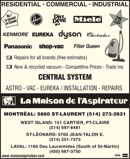 La Maison de l'Aspirateur  (514-273-2821) - Display Ad - No.1 75 in vacuumin Canada75in Canada Repairs for all brands (free estimates) New & recycled vacuum - Competitive Prices - Trade Ins ASTRO - VAC - EUREKA / INSTALLATION - REPAIRS MONTRÉAL: 5860 ST-LAURENT (514) 273-2821 WEST ISLAND: 151 CARTIER, PT-CLAIRE (514) 697-8481 ST-LÉONARD: 5700 JEAN-TALON E. (514) 251-7373 LAVAL: 1160 Des Laurentides (South of St-Martin) (450) 667-3750 www.maisonaspirateur.com