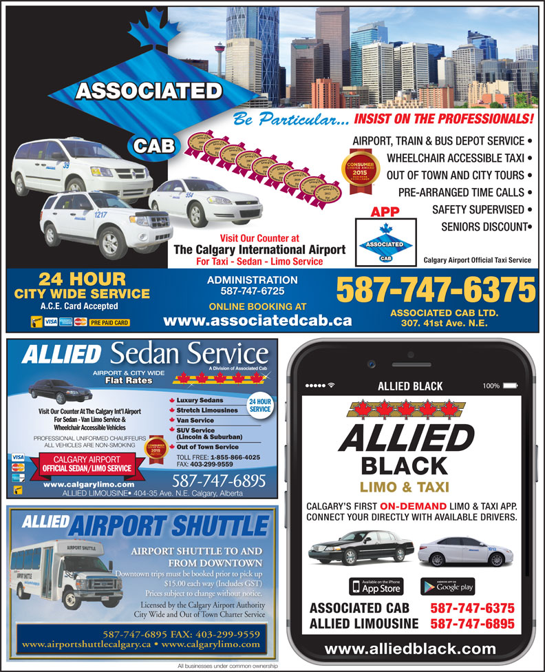 Associated Cabs (Alta) Ltd (403-299-1111) - Display Ad - INSIST ON THE PROFESSIONALS! Be Particular... 2004 AIRPORT, TRAIN & BUS DEPOT SERVICE 2005 2006 2007 WHEELCHAIR ACCESSIBLE TAXI 2008 2009 OUT OF TOWN AND CITY TOURS 20102011 2012 PRE-ARRANGED TIME CALLS SAFETY SUPERVISED APP SENIORS DISCOUNT Visit Our Counter at The Calgary International Airport Calgary Airport Official Taxi Service For Taxi - Sedan - Limo Service ADMINISTRATION 24 HOUR 587-747-6725 CITY WIDE SERVICE 587-747-6375 A.C.E. Card Accepted ONLINE BOOKING AT ASSOCIATED CAB LTD. PRE PAID CARD www.associatedcab.ca 307. 41st Ave. N.E. ALLIED Sedan Service A Division of Associated Cab AIRPORT & CITY WIDE Flat Rates Flat RatesatesFlat R ALLIED BLACK 24 HOUR SERVICE Visit Our Counter At The Calgary Int l AirportVisit Our Counter At T For Sedan - Van Limo Service & Wheelchair Accessible Vehicles PROFESSIONAL UNIFORMED CHAUFFEURS ALL VEHICLES ARE NON-SMOKING 587-747-6895 www.calgarylimo.com ALLIED LIMOUSINE  404-35 Ave. N.E. Calgary, Alberta CALGARY S FIRST ON-DEMAND LIMO & TAXI APP. CONNECT YOUR DIRECTLY WITH AVAILABLE DRIVERS. ALLIED AIRPORT SHUTTLE AIRPORT SHUTTLE TO AND FROM DOWNTOWN Downtown trips must be booked prior to pick up $15.00 each way (Includes GST) Prices subject to change without notice. Licensed by the Calgary Airport AuthorityLicensed by the Calgary Airport Authority ASSOCIATED CAB 587-747-6375 City Wide and Out of Town Charter ServiceCi Wid d Ouof T Ch Seic ALLIED LIMOUSINE 587-747-6895 587-747-6895 FAX: 403-299-9559 www.airportshuttlecalgary.ca   www.calgarylimo.com www.alliedblack.com All businesses under common ownership