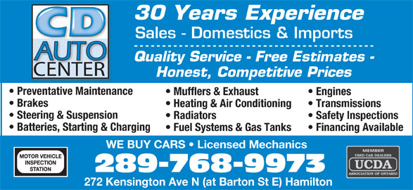 CD Auto (905-544-1325) - Display Ad - 30 Years Experience Sales - Domestics & Imports Quality Service - Free Estimates - CENTER Honest, Competitive Prices Preventative Maintenance Mufflers & Exhaust Engines Brakes Heating & Air Conditioning Transmissions Steering & Suspension Radiators Safety Inspections Batteries, Starting & Charging Fuel Systems & Gas Tanks Financing Available WE BUY CARS   Licensed Mechanics 289-768-9973 272 Kensington Ave N (at Barton St E) Hamilton