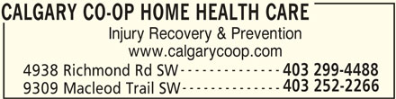 Calgary Co-op Home Health Care (403-252-2266) - Display Ad - Injury Recovery & Prevention www.calgarycoop.com -------------- 403 299-4488 4938 Richmond Rd SW 403 252-2266 -------------- 9309 Macleod Trail SW CALGARY CO-OP HOME HEALTH CARE CALGARY CO-OP HOME HEALTH CARE