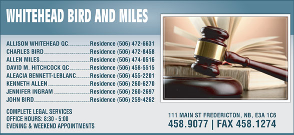 Whitehead Bird & Miles (506-458-9077) - Display Ad - ...........Residence (506) 472-6631 ALLISON WHITEHEAD QC .......................Residence (506) 472-8458 CHARLES BIRD .........................Residence (506) 474-0516 ALLEN MILES ..........Residence (506) 458-5515 DAVID M. HITCHCOCK QC .......Residence (506) 455-2201 ALEACIA BENNETT-LEBLANC .....................Residence (506) 260-6270 KENNETH ALLEN ..................Residence (506) 260-2697 ............................Residence (506) 259-4262 JOHN BIRD COMPLETE LEGAL SERVICES 111 MAIN ST FREDERICTON, NB, E3A 1C6 OFFICE HOURS: 8:30 - 5:00 458.9077 FAX 458.1274 EVENING & WEEKEND APPOINTMENTS JENNIFER INGRAM