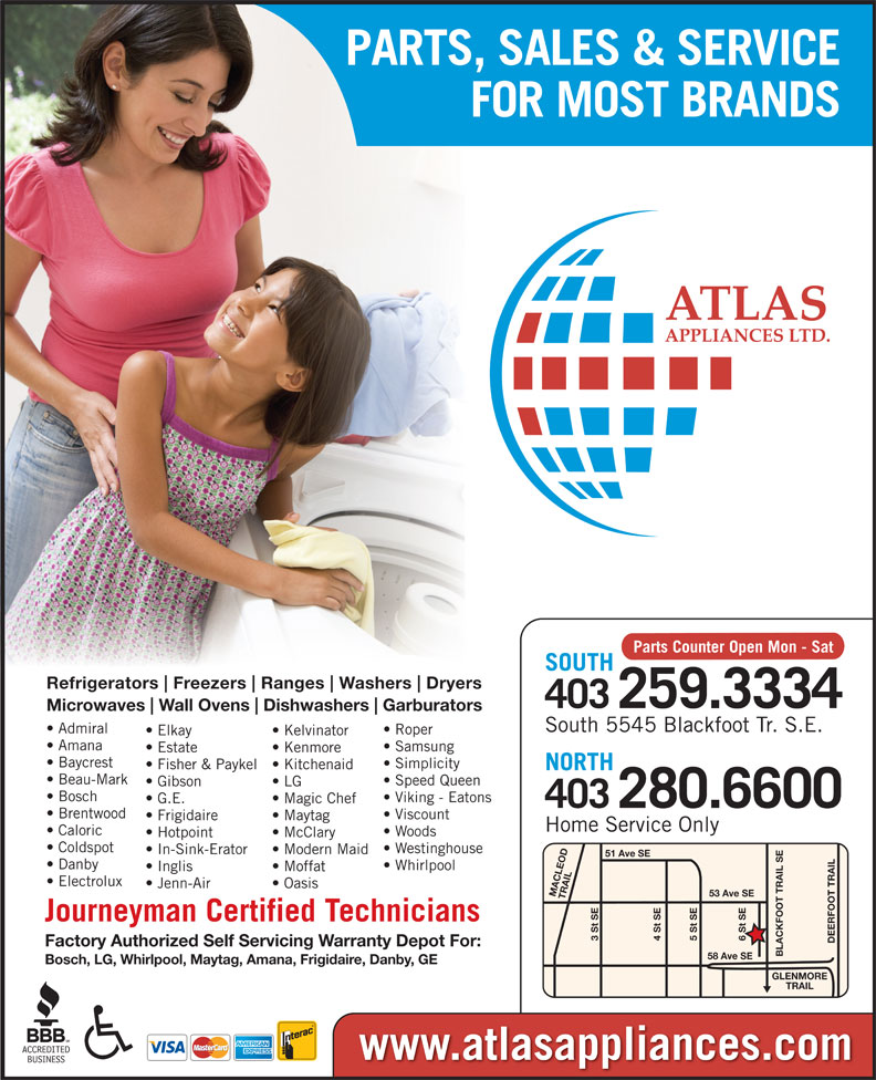 Atlas Appliances (403-259-3334) - Display Ad - PARTS, SALES & SERVICE FOR MOST BRANDS Parts Counter Open Mon - Sat SOUTH Refrigerators Freezers Ranges Washers Dryers 403259.3334 Microwaves Wall Ovens Dishwashers Garburators South 5545 Blackfoot Tr. S.E. Admiral Roper Elkay Kelvinator Amana Samsung Estate Kenmore Baycrest Simplicity Fisher & Paykel  Kitchenaid NORTH Beau-Mark Speed Queen Gibson LG Bosch Viking - Eatons G.E. Magic Chef 280.6600 403 Brentwood Viscount Frigidaire Maytag Home Service Only Caloric Woods Hotpoint McClary Coldspot Westinghouse In-Sink-Erator Modern Maid 51 Ave SE Danby Whirlpool Inglis Moffat Electrolux Jenn-Air Oasis 53 Ave SE MACLEOD TRAIL6 St SE Journeyman Certified Technicians 3 St SE 5 St SE4 St SE DEERFOOT TRAILGLENMORE Factory Authorized Self Servicing Warranty Depot For: BLACKFOOT TRAIL SE58 Ave SE Bosch, LG, Whirlpool, Maytag, Amana, Frigidaire, Danby, GE TRAIL www.atlasappliances.com Westinghouse In-Sink-Erator Modern Maid 51 Ave SE Danby Whirlpool Inglis Moffat Electrolux Jenn-Air Oasis 53 Ave SE MACLEOD TRAIL6 St SE Journeyman Certified Technicians 3 St SE 5 St SE4 St SE DEERFOOT TRAILGLENMORE Factory Authorized Self Servicing Warranty Depot For: BLACKFOOT TRAIL SE58 Ave SE Bosch, LG, Whirlpool, Maytag, Amana, Frigidaire, Danby, GE TRAIL www.atlasappliances.com PARTS, SALES & SERVICE FOR MOST BRANDS Parts Counter Open Mon - Sat SOUTH Refrigerators Freezers Ranges Washers Dryers 403259.3334 Microwaves Wall Ovens Dishwashers Garburators South 5545 Blackfoot Tr. S.E. Admiral Roper Elkay Kelvinator Amana Samsung Estate Kenmore Baycrest Simplicity Fisher & Paykel  Kitchenaid NORTH Beau-Mark Speed Queen Gibson LG Bosch Viking - Eatons G.E. Magic Chef 280.6600 403 Brentwood Viscount Frigidaire Maytag Home Service Only Caloric Woods Hotpoint McClary Coldspot