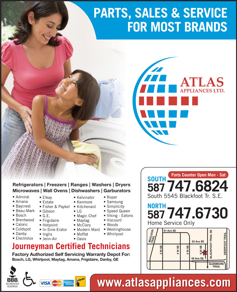 Atlas Appliances (403-259-3334) - Display Ad - PARTS, SALES & SERVICE FOR MOST BRANDS Parts Counter Open Mon - Sat SOUTH Refrigerators Freezers Ranges Washers Dryers 587747.6824 Microwaves Wall Ovens Dishwashers Garburators South 5545 Blackfoot Tr. S.E. Admiral Roper Elkay Kelvinator Amana Samsung Estate Kenmore Baycrest Simplicity Fisher & Paykel  Kitchenaid NORTH Beau-Mark Speed Queen Gibson LG Bosch Viking - Eatons G.E. Magic Chef 747.6730 Inglis Moffat Electrolux Jenn-Air Oasis 53 Ave SE MACLEOD TRAIL6 St SE Journeyman Certified Technicians 3 St SE 5 St SE4 St SE DEERFOOT TRAILGLENMORE Factory Authorized Self Servicing Warranty Depot For: BLACKFOOT TRAIL SE58 Ave SE Bosch, LG, Whirlpool, Maytag, Amana, Frigidaire, Danby, GE TRAIL www.atlasappliances.com PARTS, SALES & SERVICE FOR MOST BRANDS Parts Counter Open Mon - Sat SOUTH Refrigerators Freezers Ranges Washers Dryers 587747.6824 Microwaves Wall Ovens Dishwashers Garburators South 5545 Blackfoot Tr. S.E. Admiral Roper Elkay Kelvinator Amana Samsung Estate Kenmore 587 Brentwood Viscount Frigidaire Maytag Home Service Only Caloric Woods Hotpoint McClary Coldspot Westinghouse In-Sink-Erator Modern Maid 51 Ave SE Danby Whirlpool Baycrest Simplicity Fisher & Paykel  Kitchenaid NORTH Beau-Mark Speed Queen Gibson LG Bosch Viking - Eatons G.E. Magic Chef 747.6730 587 Brentwood Viscount Frigidaire Maytag Home Service Only Caloric Woods Hotpoint McClary Coldspot Westinghouse In-Sink-Erator Modern Maid 51 Ave SE Danby Whirlpool Inglis Moffat Electrolux Jenn-Air Oasis 53 Ave SE MACLEOD TRAIL6 St SE Journeyman Certified Technicians 3 St SE 5 St SE4 St SE DEERFOOT TRAILGLENMORE Factory Authorized Self Servicing Warranty Depot For: BLACKFOOT TRAIL SE58 Ave SE Bosch, LG, Whirlpool, Maytag, Amana, Frigidaire, Danby, GE TRAIL www.atlasappliances.com