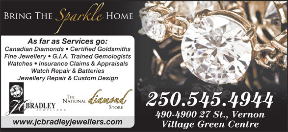 J C Bradley Jewellers Ltd (250-545-4944) - Display Ad - As far as Services go: Canadian Diamonds   Certified Goldsmiths Fine Jewellery   G.I.A. Trained Gemologists Watches   Insurance Claims & Appraisals Watch Repair & Batteries Jewellery Repair & Custom Design 250.545.4944250.545.4944 490-4900 27 St., Vernon www.jcbradleyjewellers.com Village Green Centre