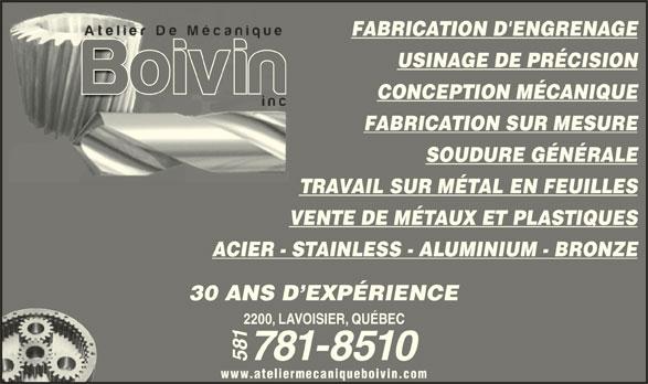 Atelier de Mécanique Boivin Inc (418-527-1350) - Annonce illustrée======= - USINAGE DE PRÉCISION FABRICATION D'ENGRENAGE FABRICATION SUR MESURE SOUDURE GÉNÉRALE TRAVAIL SUR MÉTAL EN FEUILLES VENTE DE MÉTAUX ET PLASTIQUES ACIER - STAINLESS - ALUMINIUM - BRONZE CONCEPTION MÉCANIQUE 30 ANS D EXPÉRIENCE 2200, LAVOISIER, QUÉBEC 781-8510 581 www.ateliermecaniqueboivin.com