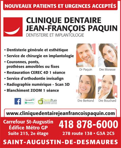 Clinique Dentaire Jean-François Paquin (418-878-6000) - Annonce illustrée======= - 418 878-6000 Édifice Métro GP 278 route 138   G3A 2C5Suite 215, 2e étage SAINT-AUGUSTIN-DE-DESMAURES NOUVEAUX PATIENTS ET URGENCES ACCEPTÉS CLINIQUE DENTAIRE JEAN-FRANÇOIS PAQUIN DENTISTERIE ET IMPLANTOLOGIE Dentisterie générale et esthétique Service de chirurgie en implantologie Couronnes, ponts, prothèses amovibles ou fixes Dr Paquin Dre Morasse Restauration CEREC 4D 1 séance Service d orthodontie invisalign Radiographie numérique - Scan 3D Blanchiment ZOOM 1 séance Dre BouchardDre Bertrand PROGRAMME FINANCIER www.cliniquedentairejeanfrancoispaquin.com Carrefour St-Augustin POUR SOINS DENTAIRES