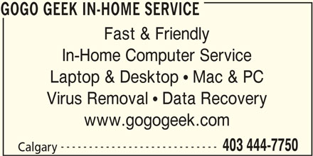 GoGo Geek In-Home Service (403-444-7750) - Display Ad - GOGO GEEK IN-HOME SERVICE Fast & Friendly In-Home Computer Service Laptop & Desktop   Mac & PC Virus Removal   Data Recovery www.gogogeek.com ---------------------------- 403 444-7750 Calgary GOGO GEEK IN-HOME SERVICE