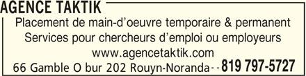 Agence Taktik (819-797-5727) - Annonce illustrée======= - AGENCE TAKTIK Placement de main-d oeuvre temporaire & permanent Services pour chercheurs d emploi ou employeurs www.agencetaktik.com -- 819 797-5727 66 Gamble O bur 202 Rouyn-Noranda