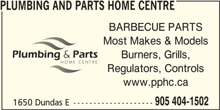 Plumbing And Parts Home Centre (905-404-1502) - Display Ad - PLUMBING AND PARTS HOME CENTRE BARBECUE PARTS Most Makes & Models Burners, Grills, Regulators, Controls www.pphc.ca 905 404-1502 1650 Dundas E -------------------- PLUMBING AND PARTS HOME CENTRE BARBECUE PARTS Most Makes & Models Burners, Grills, Regulators, Controls www.pphc.ca 905 404-1502 1650 Dundas E --------------------