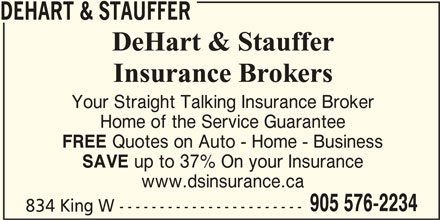 Dehart & Stauffer (905-576-2234) - Display Ad - DEHART & STAUFFER Your Straight Talking Insurance Broker Home of the Service Guarantee FREE Quotes on Auto - Home - Business SAVE up to 37% On your Insurance www.dsinsurance.ca 905 576-2234 834 King W -----------------------