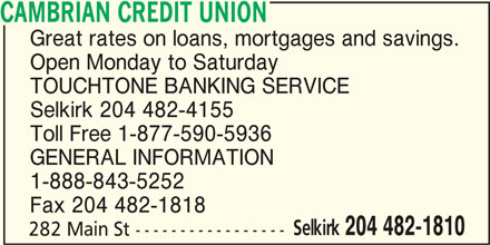 Cambrian Credit Union (204-482-1810) - Display Ad - CAMBRIAN CREDIT UNION Great rates on loans, mortgages and savings. Open Monday to Saturday TOUCHTONE BANKING SERVICE Selkirk 204 482-4155 Toll Free 1-877-590-5936 GENERAL INFORMATION 1-888-843-5252 Fax 204 482-1818 Selkirk 204 482-1810 282 Main St -----------------