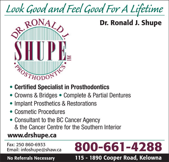 Shupe Ronald J Dr Inc (1-800-661-4288) - Display Ad - & the Cancer Centre for the Southern Interior www.drshupe.ca Fax: 250 860-6933 800-661-4288 115 - 1890 Cooper Road, KelownaNo Referrals Necessary Look Good and Feel Good For A Lifetime Dr. Ronald J. Shupe Certified Specialist in Prosthodontics Crowns & Bridges   Complete & Partial Dentures Implant Prosthetics & Restorations Cosmetic Procedures Consultant to the BC Cancer Agency
