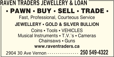 Raven Traders Jewellery & Loan (250-549-4322) - Display Ad - RAVEN TRADERS JEWELLERY & LOAN  PAWN  BUY  SELL  TRADE  Fast, Professional, Courteous Service JEWELLERY ! GOLD & SILVER BULLION Coins Tools VEHICLES Musical Instruments T.V. s Cameras Chainsaws Guns www.raventraders.ca 250 549-4322 2904 30 Ave Vernon ---------------