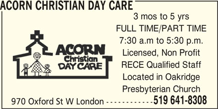 Acorn Christian Day Care (519-641-8308) - Display Ad - ACORN CHRISTIAN DAY CARE 3 mos to 5 yrs FULL TIME/PART TIME 7:30 a.m to 5:30 p.m. Licensed, Non Profit RECE Qualified Staff Located in Oakridge Presbyterian Church 519 641-8308 970 Oxford St W London ------------