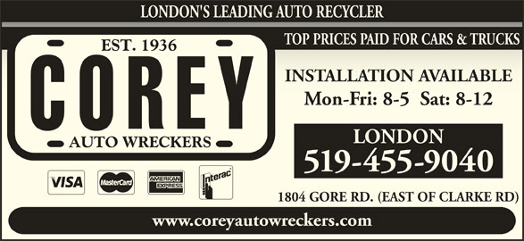 Corey Auto Wreckers (519-455-9040) - Display Ad - LONDON'S LEADING AUTO RECYCLER TOP PRICES PAID FOR CARS & TRUCKS INSTALLATION AVAILABLEINSTALLATION AVAILABLE Mon-Fri: 8-5  Sat: 8-12Mon-Fri: 8-5  Sat: 8-12 LONDON 519-455-9040 1804 GORE RD. (EAST OF CLARKE RD)1804 GORE RD. (EAST OF CLARKE RD) www.coreyautowreckers.com