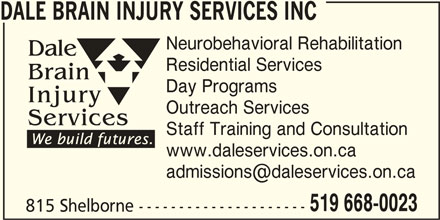 Dale Brain Injury Services Inc (519-668-0023) - Display Ad - DALE BRAIN INJURY SERVICES INC Neurobehavioral Rehabilitation Residential Services Day Programs Outreach Services Staff Training and Consultation www.daleservices.on.ca 519 668-0023 815 Shelborne ---------------------