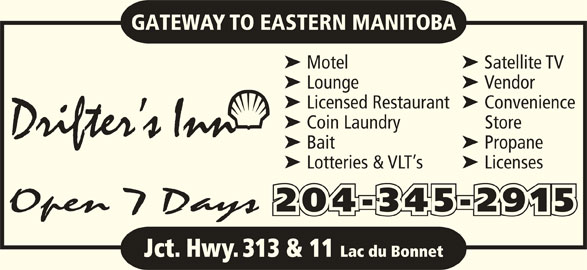 Drifter's Inn (204-345-2915) - Display Ad - ä Lotteries & VLT s ä Licenses Open 7 Days 204-345-2915 Jct. Hwy. 313 & 11 Lac du Bonnet GATEWAY TO EASTERN MANITOBA ä Motel ä Satellite TV ä Lounge ä Vendor ä Licensed Restaurant ä Convenience ä Coin Laundry Store Drifter s Inn ä Bait ä Propane