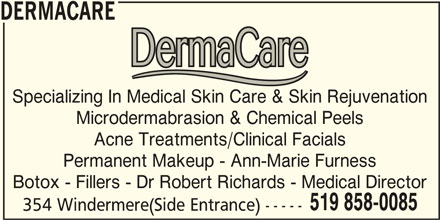 DermaCare (519-858-0085) - Display Ad - DERMACARE Specializing In Medical Skin Care & Skin Rejuvenation Microdermabrasion & Chemical Peels Acne Treatments/Clinical Facials Permanent Makeup - Ann-Marie Furness Botox - Fillers - Dr Robert Richards - Medical Director 519 858-0085 354 Windermere(Side Entrance) -----