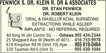 Dr. S Fenwick, Dr. R Klein & Associates (905-619-0464) - Display Ad - FENWICK S. DR, KLEIN R. DR & ASSOCIATES DR. STAN FENWICK DR. ROBERT KLEIN ORAL & MAXILLOFACIAL SURGEONS EXTRACTIONS WHILE ASLEEP IMPLANTS - NO REFERRAL REQUIRED 40 King W (At Centre St) ---- Oshawa 905 434-2344 416 733-9978 25 Sheppard Ave W (North of 401) -- 619 Kingston Rd W (Unit 10) Ajax --- 905 619-0464 905 430-1044 220 Taunton Rd E (Unit 5) ----------