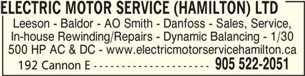 Electric Motor Service (Hamilton) Ltd (905-522-2051) - Display Ad - ELECTRIC MOTOR SERVICE (HAMILTON) LTDELECTRIC MOTOR SERVICE (HAMILTON) LTD ELECTRIC MOTOR SERVICE (HAMILTON) LTD ELECTRIC MOTOR SERVICE (HAMILTON) LTDELECTRIC MOTOR SERVICE (HAMILTON) LTD Leeson - Baldor - AO Smith - Danfoss - Sales, Service, In-house Rewinding/Repairs - Dynamic Balancing - 1/30 500 HP AC & DC - www.electricmotorservicehamilton.ca 905 522-2051 192 Cannon E ---------------------